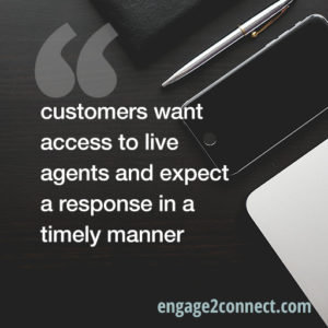 customers want access to live agents and expect a response in a timely manner
